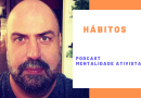 Nesta edição do podcast Mentalidade Ativista – Hábitos