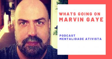 Nesta edição do podcast Mentalidade Ativista – Whats going on